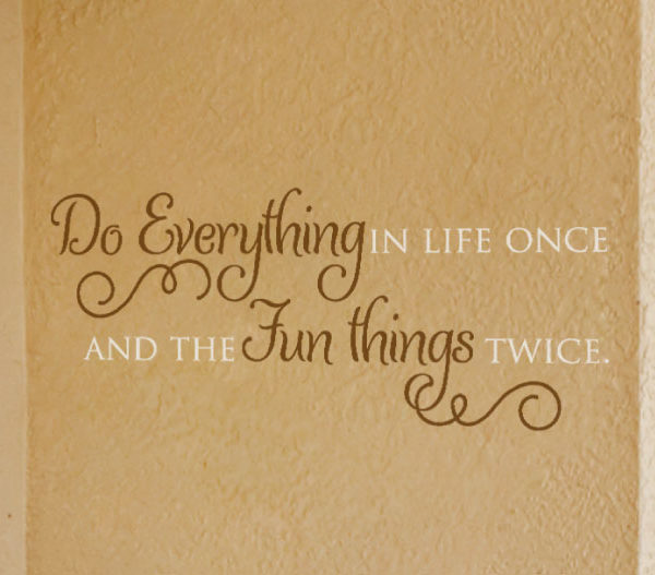 Do everything in life once and the fun things twice. Wall Decal