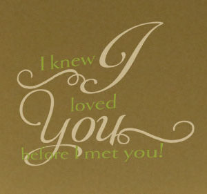 I Knew I Loved You Before I Met You! Wall Decal