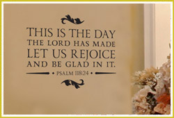 This is the day the Lord has made. Let us rejoice and be glad in it.- Psalm 118:24