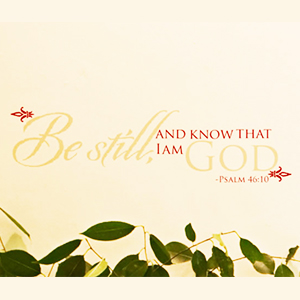 Be Still And Know That I Am God - Psalm 46:10