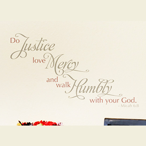 Do Justice, love Mercy and walk Humbly with your God. - Micah 6:8