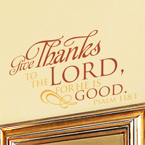 Give thanks to the Lord, for he is good. - Psalm 118:1