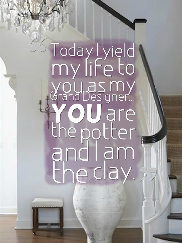 Today I yield my life to you as my Grand Designer...You are the potter and I am the clay. - http://www.leahrichardson.com/interiorwisdom.htm