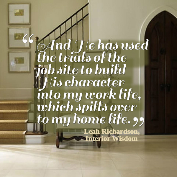 And He has used the trials of the job site to build His character into my work life, which spills over to my home life. - http://www.leahrichardson.com/interiorwisdom.htm