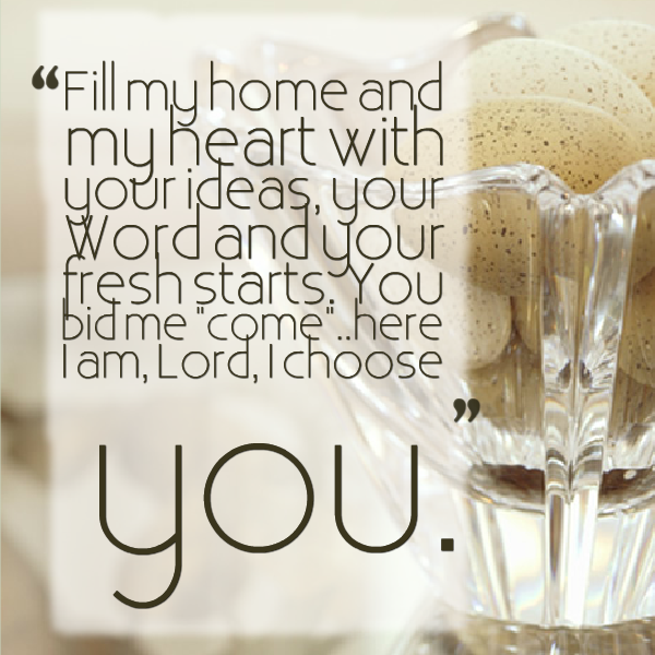 Fill my home and my heart with your ideas, your word and your fresh starts. You bid me come..here I am, Lord, I choose you. - Leah Richardson Quote